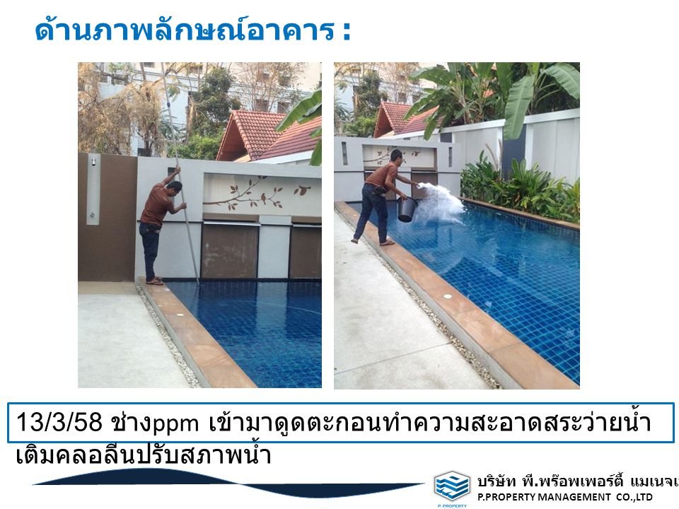 ด้านภาพลักษณ์อาคาร : 13/3/58 ช่างppm เข้ามาดูดตะกอนทำความสะอาดสระว่ายน้ำ เติมคลอลีนปรับสภาพน้ำ. บริษัท พี.พร๊อพเพอร์ตี้ แมเนจเมนท์ จำกัด.