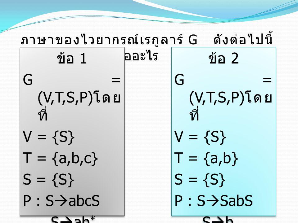 ข้อ 1 G = (V,T,S,P)โดยที่ V = {S} T = {a,b,c} S = {S} P : SabcS Sab*