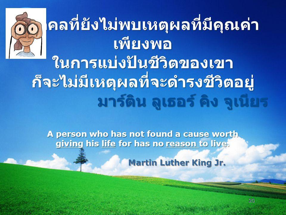 บุคคลที่ยังไม่พบเหตุผลที่มีคุณค่าเพียงพอ ในการแบ่งปันชีวิตของเขา ก็จะไม่มีเหตุผลที่จะดำรงชีวิตอยู่ มาร์ติน ลูเธอร์ คิง จูเนียร A person who has not found a cause worth giving his life for has no reason to live.