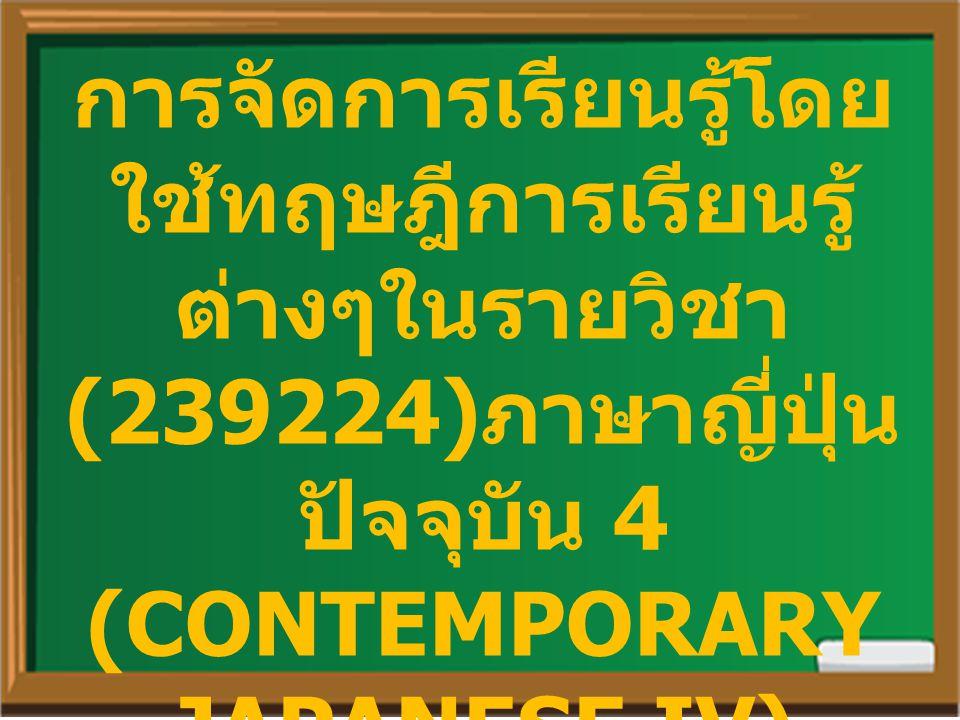 การจัดการเรียนรู้โดยใช้ทฤษฎีการเรียนรู้ต่างๆในรายวิชา(239224)ภาษาญี่ปุ่นปัจจุบัน 4 (CONTEMPORARY JAPANESE IV)