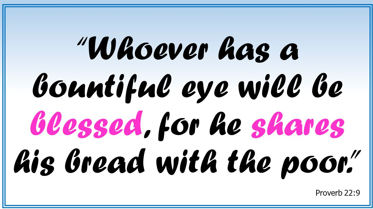 Whoever has a bountiful eye will be blessed, for he shares his bread with the poor.
