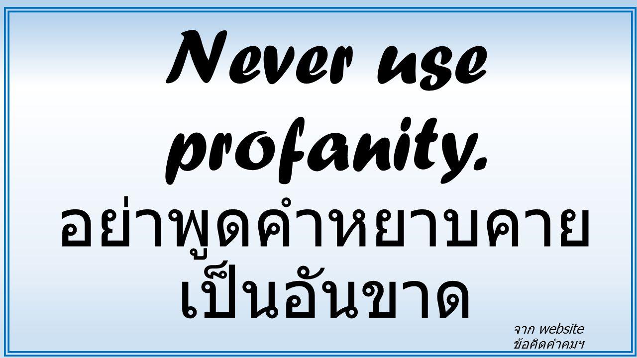 Never use profanity. อย่าพูดคำหยาบคายเป็นอันขาด