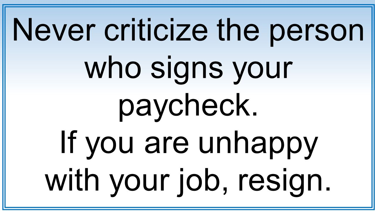 Never criticize the person who signs your paycheck