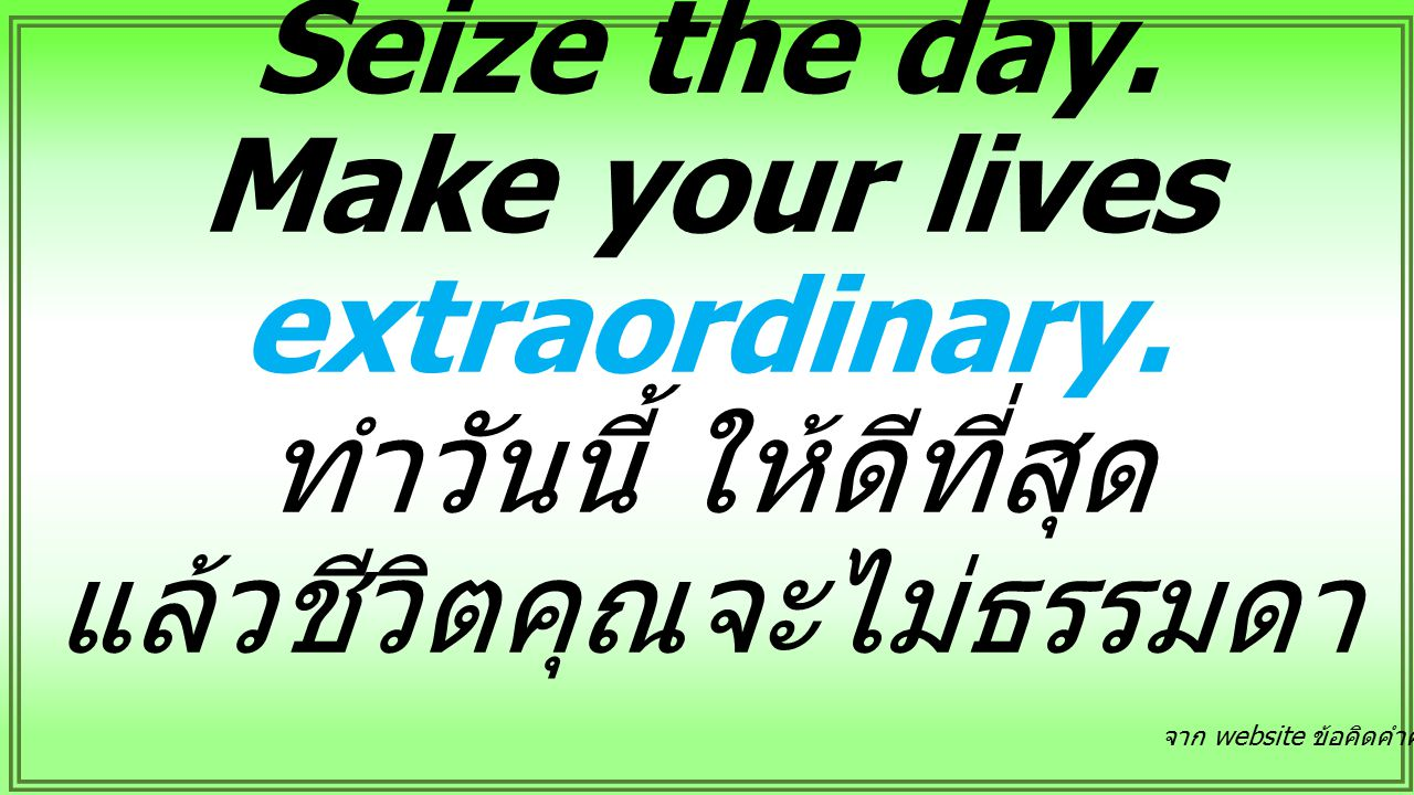 Seize the day. Make your lives extraordinary