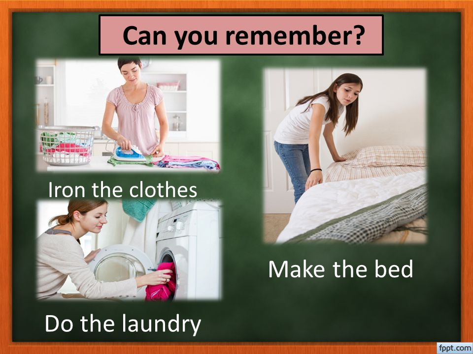 Can you remember Iron the clothes Make the bed Do the laundry