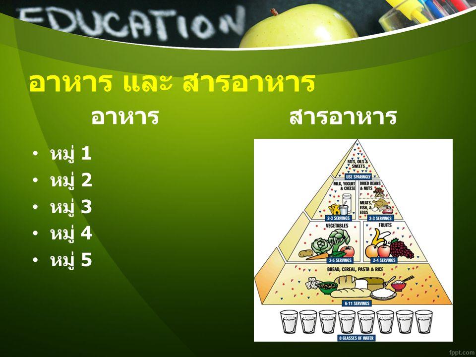 อาหาร และ สารอาหาร อาหาร สารอาหาร หมู่ 1 หมู่ 2 หมู่ 3 หมู่ 4 หมู่ 5
