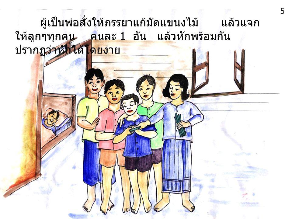 5 ผู้เป็นพ่อสั่งให้ภรรยาแก้มัดแขนงไม้ แล้วแจกให้ลูกๆทุกคน คนละ 1 อัน แล้วหักพร้อมกัน ปรากฏว่าหักได้โดยง่าย.