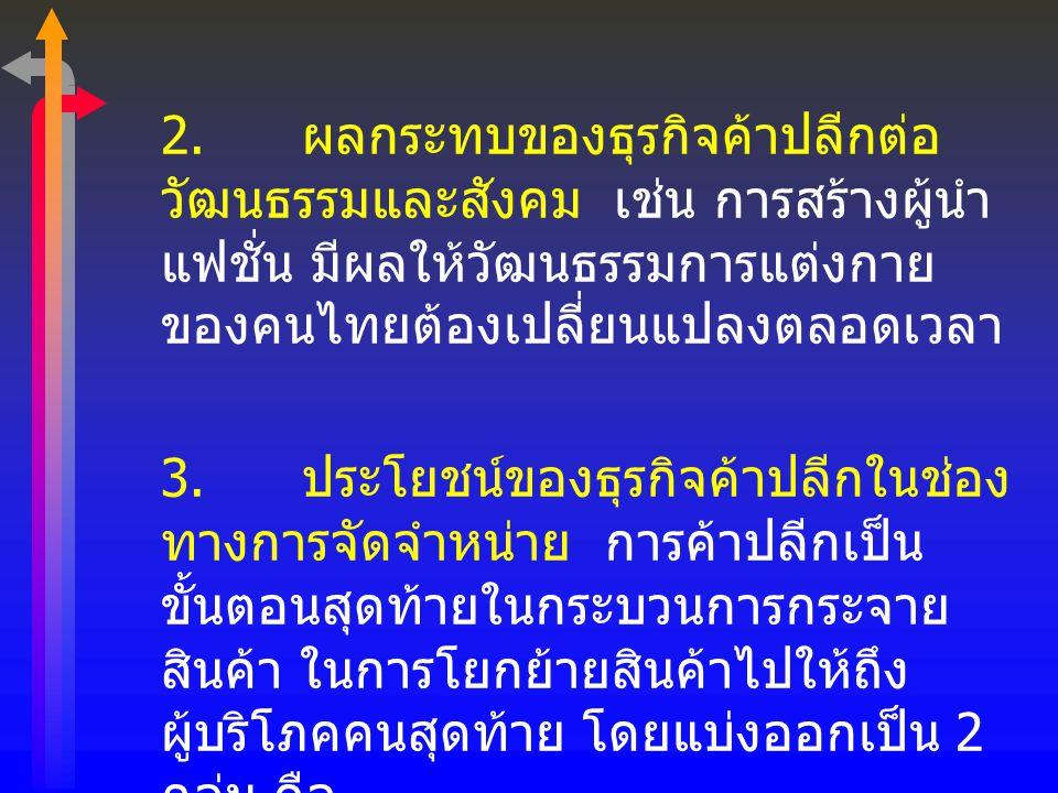 2. ผลกระทบของธุรกิจค้าปลีกต่อวัฒนธรรมและสังคม เช่น การสร้างผู้นำแฟชั่น มีผลให้วัฒนธรรมการแต่งกายของคนไทยต้องเปลี่ยนแปลงตลอดเวลา