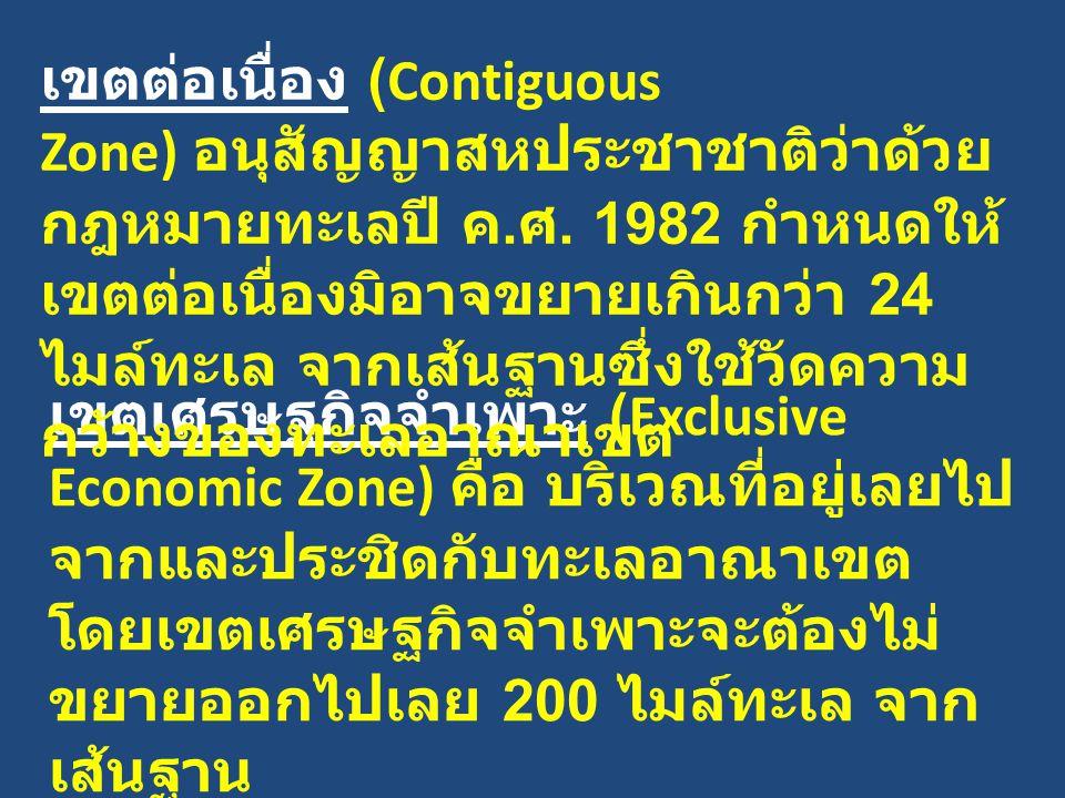 เขตต่อเนื่อง (Contiguous Zone) อนุสัญญาสหประชาชาติว่าด้วยกฎหมายทะเลปี ค.ศ. 1982 กำหนดให้เขตต่อเนื่องมิอาจขยายเกินกว่า 24 ไมล์ทะเล จากเส้นฐานซึ่งใช้วัดความกว้างของทะเลอาณาเขต