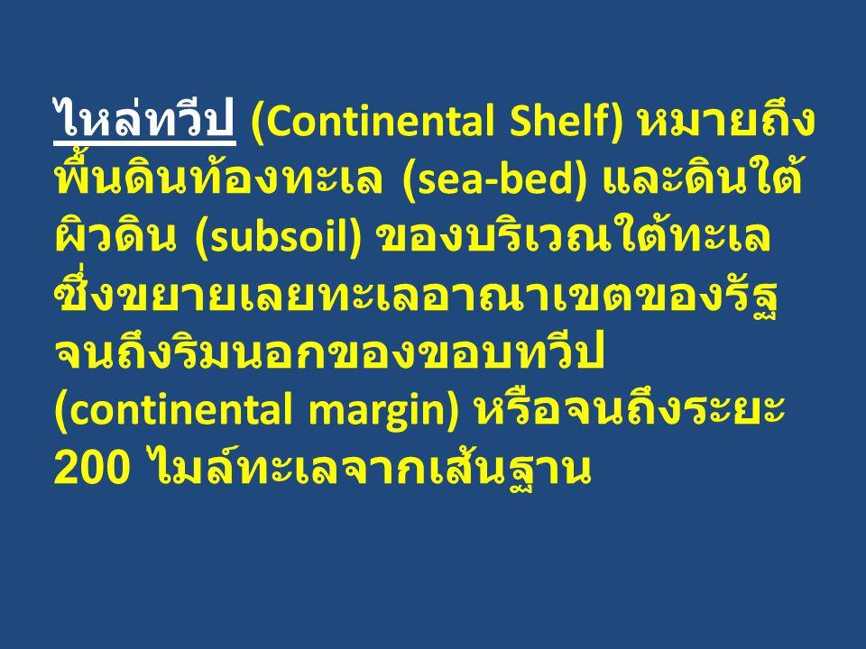 ไหล่ทวีป (Continental Shelf) หมายถึง พื้นดินท้องทะเล (sea-bed) และดินใต้ผิวดิน (subsoil) ของบริเวณใต้ทะเล ซึ่งขยายเลยทะเลอาณาเขตของรัฐจนถึงริมนอกของขอบทวีป (continental margin) หรือจนถึงระยะ 200 ไมล์ทะเลจากเส้นฐาน