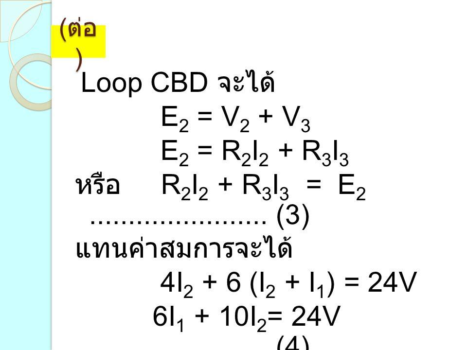 (ต่อ) Loop CBD จะได้ E2 = V2 + V3. E2 = R2I2 + R3I3. หรือ R2I2 + R3I3 = E2 ....................... (3)