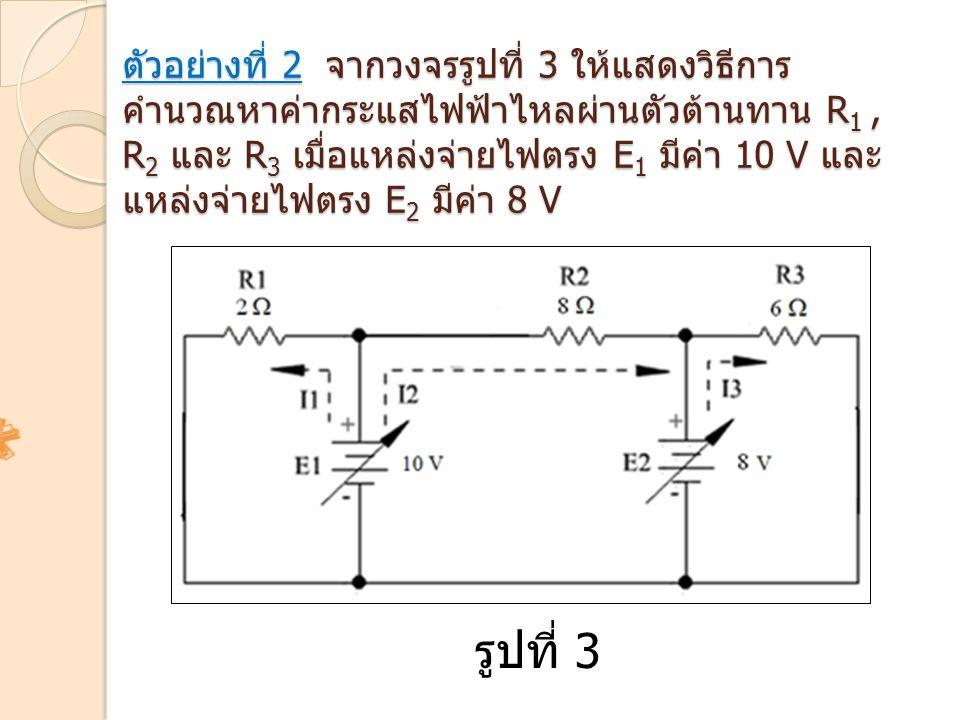 ตัวอย่างที่ 2 จากวงจรรูปที่ 3 ให้แสดงวิธีการคำนวณหาค่ากระแสไฟฟ้าไหลผ่านตัวต้านทาน R1 , R2 และ R3 เมื่อแหล่งจ่ายไฟตรง E1 มีค่า 10 V และแหล่งจ่ายไฟตรง E2 มีค่า 8 V