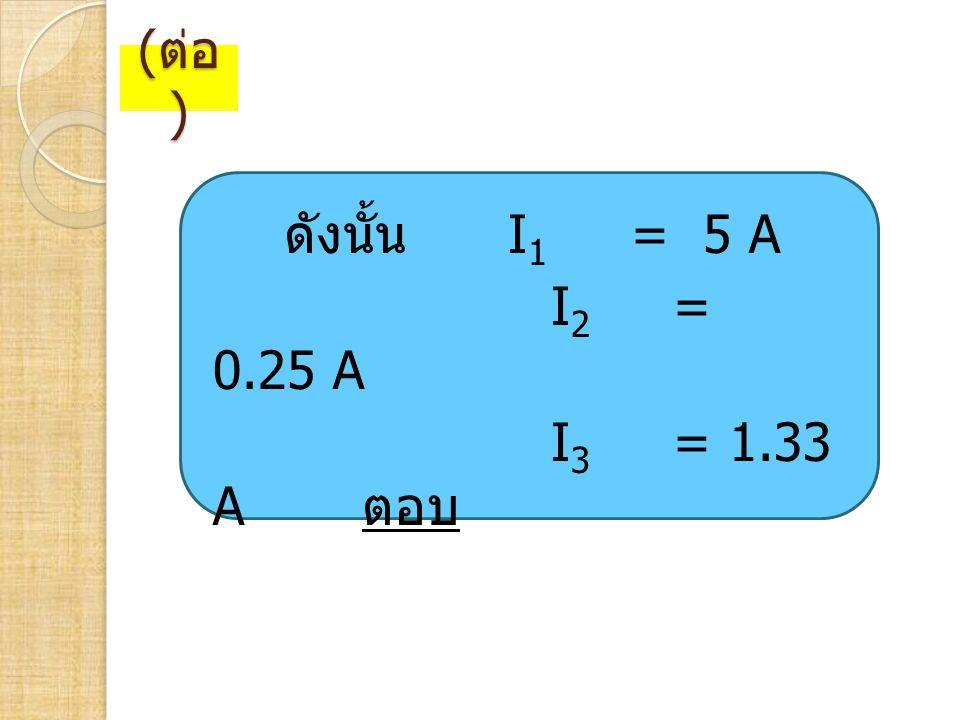 (ต่อ) ดังนั้น I1 = 5 A I2 = 0.25 A I3 = 1.33 A ตอบ