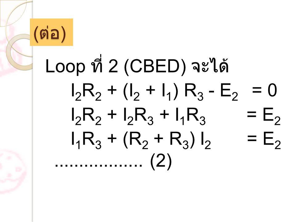 (ต่อ) Loop ที่ 2 (CBED) จะได้ I2R2 + (I2 + I1) R3 - E2 = 0 I2R2 + I2R3 + I1R3 = E2 I1R3 + (R2 + R3) I2 = E2 ..................