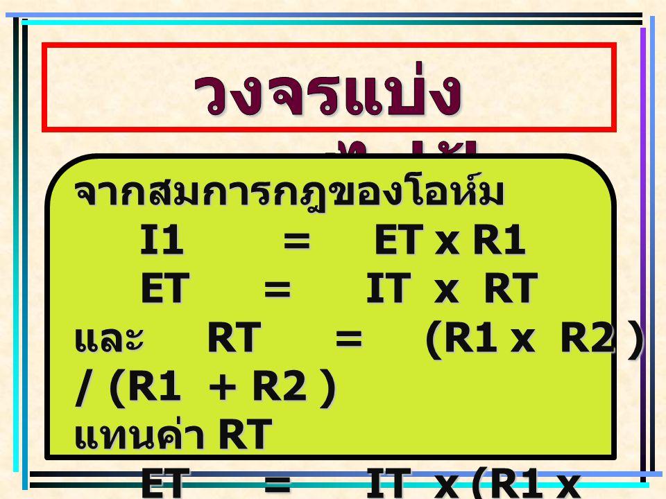 วงจรแบ่งกระแสไฟฟ้า จากสมการกฎของโอห์ม I1 = ET x R1 ET = IT x RT