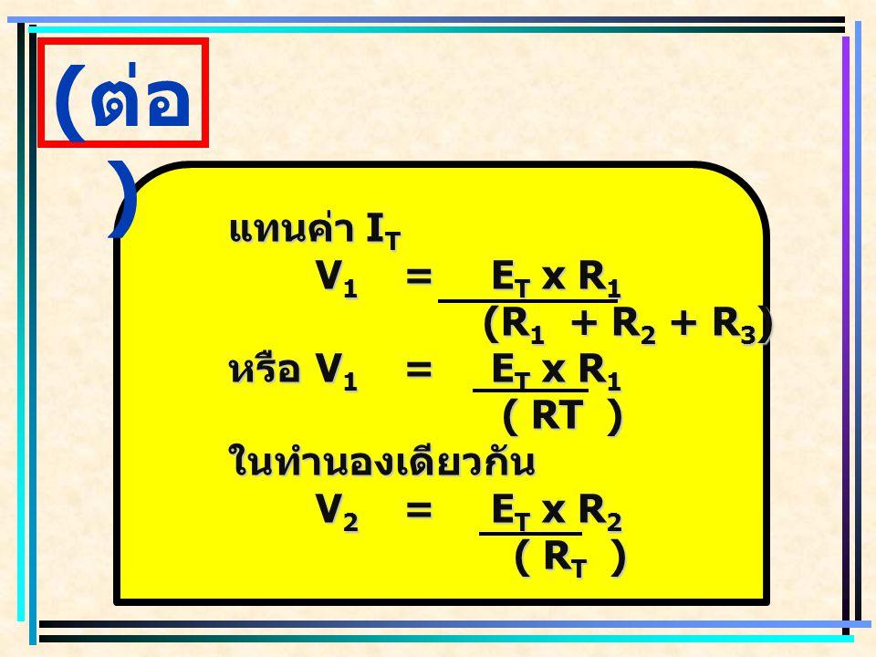 (ต่อ) แทนค่า IT V1 = ET x R1 (R1 + R2 + R3) หรือ V1 = ET x R1 ( RT )