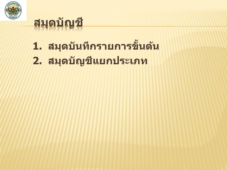 สมุดบัญชี 1. สมุดบันทึกรายการขั้นต้น 2. สมุดบัญชีแยกประเภท