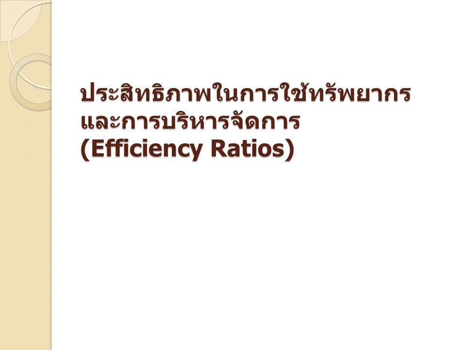 ประสิทธิภาพในการใช้ทรัพยากรและการบริหารจัดการ (Efficiency Ratios)