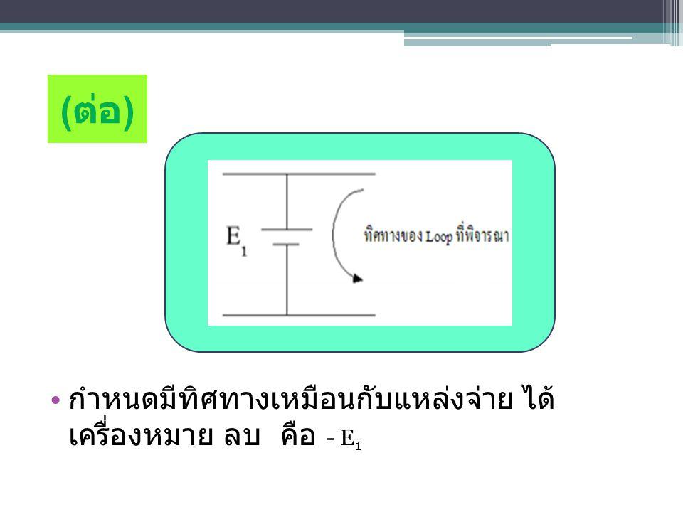 (ต่อ) กำหนดมีทิศทางเหมือนกับแหล่งจ่าย ได้เครื่องหมาย ลบ คือ - E1