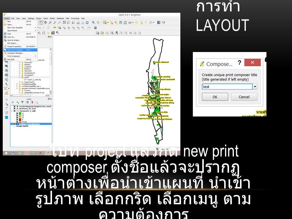 การทำ layout ไปที่ project แล้วกด new print composer ตั้งชื่อแล้วจะปรากฏหน้าต่างเพื่อนำเข้าแผนที่ นำเข้ารูปภาพ เลือกกริด เลือกเมนู ตามความต้องการ.
