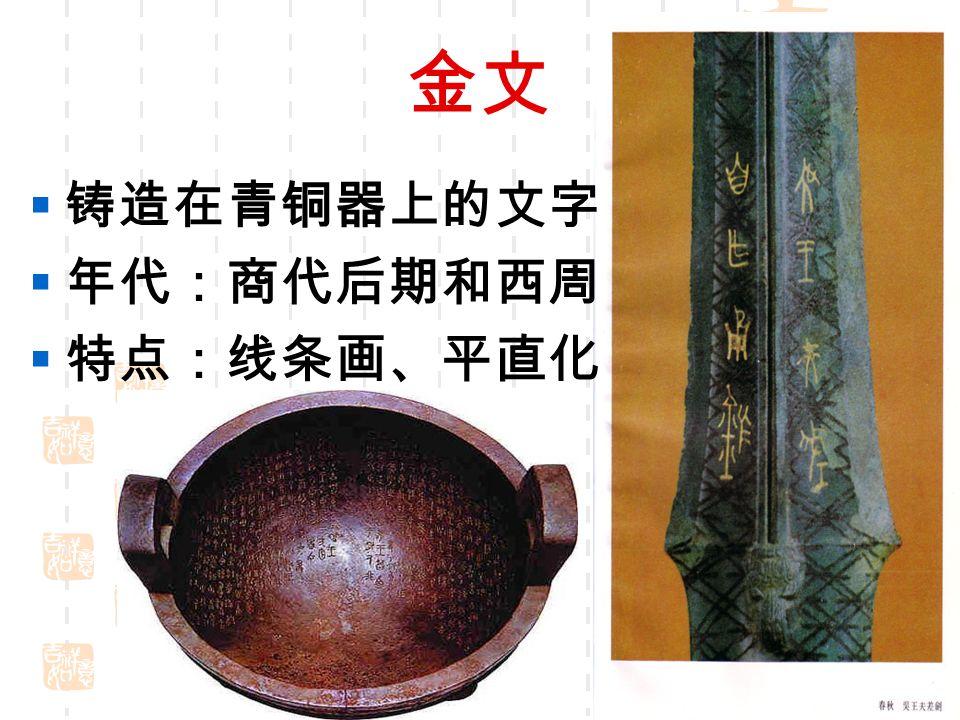 金文 铸造在青铜器上的文字 年代:商代后期和西周 特点:线条画、平直化