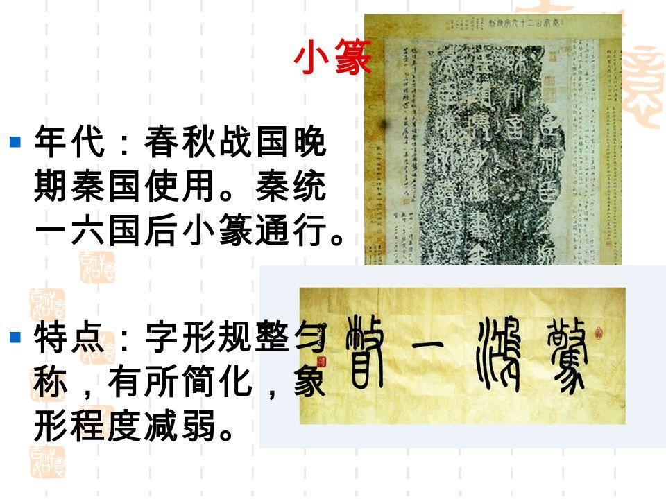 小篆 年代:春秋战国晚期秦国使用。秦统一六国后小篆通行。 特点:字形规整匀称,有所简化,象形程度减弱。