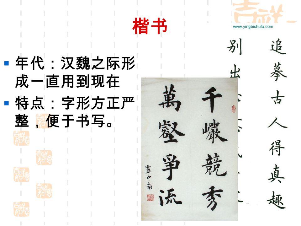 楷书 年代:汉魏之际形成一直用到现在 特点:字形方正严整,便于书写。
