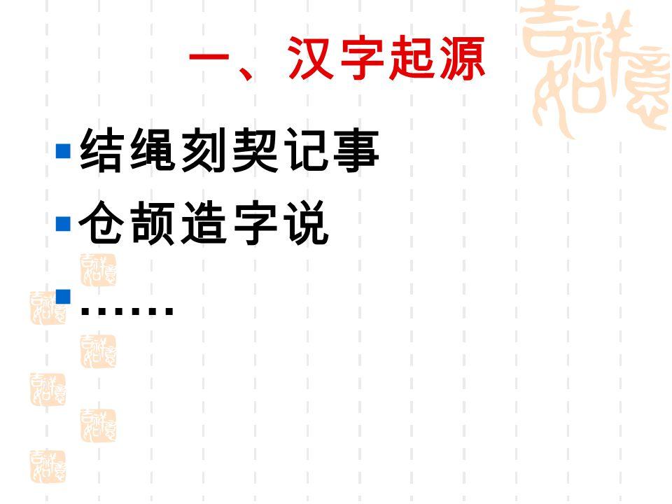 一、汉字起源 结绳刻契记事 仓颉造字说 ……
