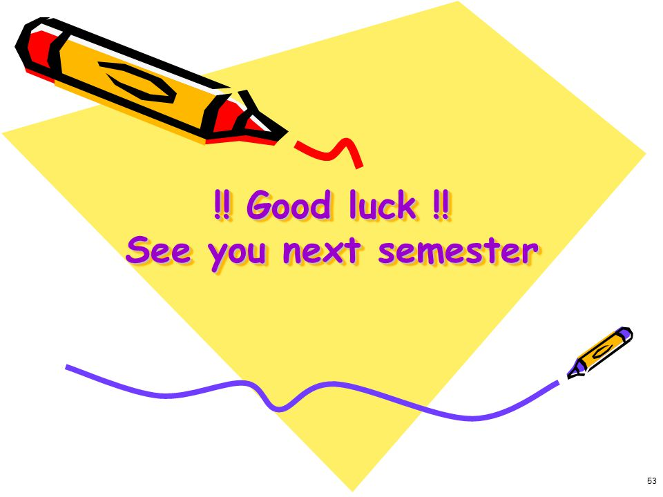 !! Good luck !! See you next semester