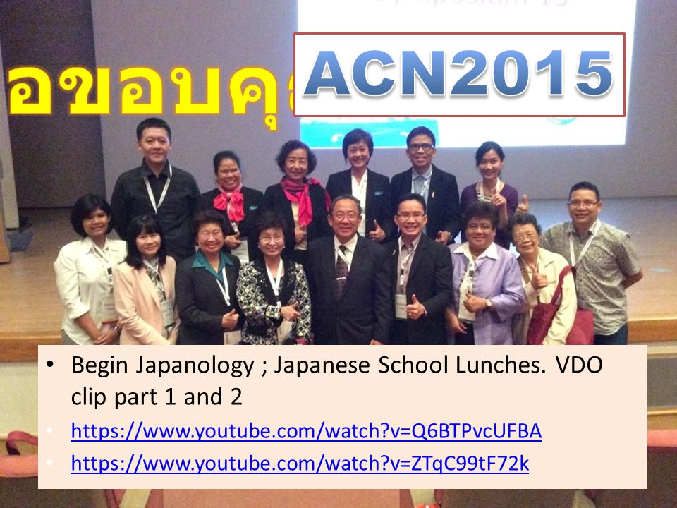 ขอขอบคุณ ACN2015. Begin Japanology ; Japanese School Lunches. VDO clip part 1 and 2.   v=Q6BTPvcUFBA.