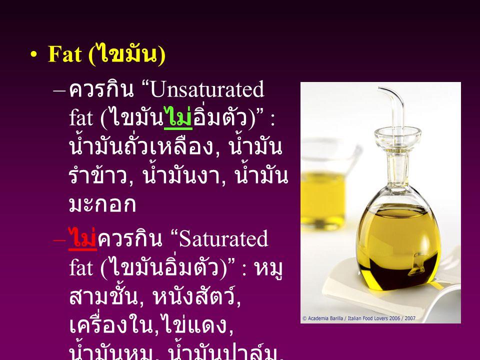 Fat (ไขมัน) ควรกิน Unsaturated fat (ไขมันไม่อิ่มตัว) : น้ำมันถั่วเหลือง, น้ำมันรำข้าว, น้ำมันงา, น้ำมันมะกอก.