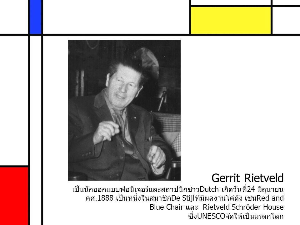Gerrit Rietveld เป็นนักออกแบบฟอนิเจอร์และสถาปนิกชาวDutch เกิดวันที่24 มิถุนายน คศ.1888 เป็นหนึ่งในสมาชิกDe Stijlที่มีผลงานโด่ดัง เช่นRed and Blue Chair และ Rietveld Schröder House ซึ่งUNESCOจัดให้เป็นมรดกโลก