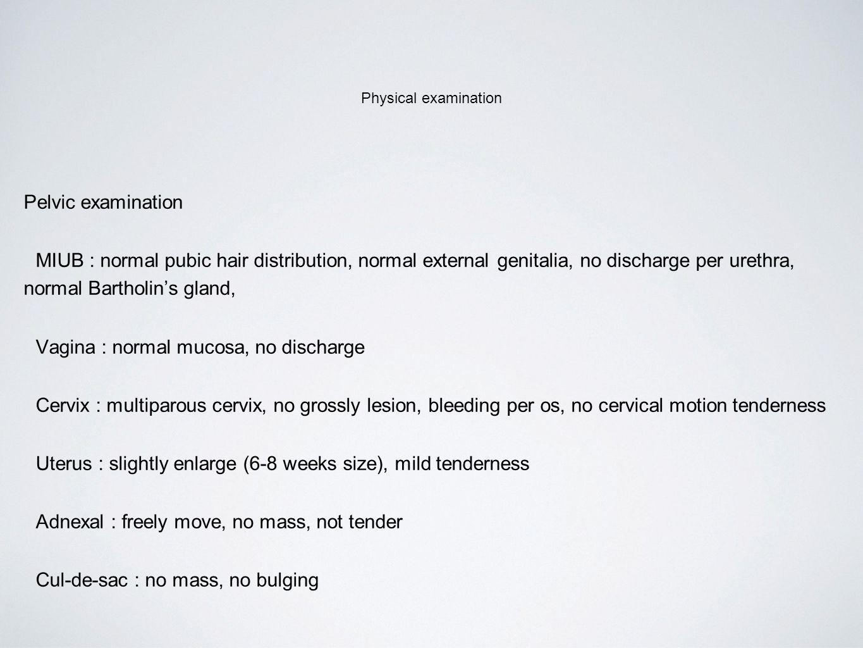 Vagina : normal mucosa, no discharge