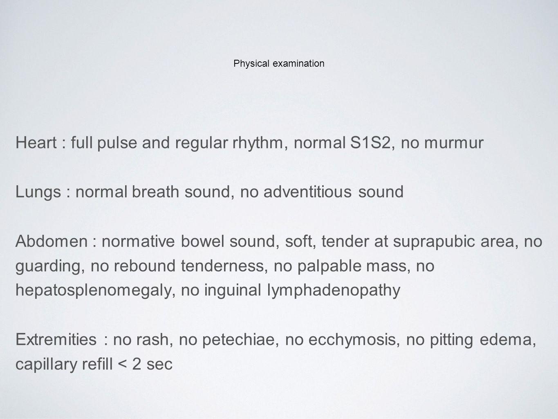 Heart : full pulse and regular rhythm, normal S1S2, no murmur