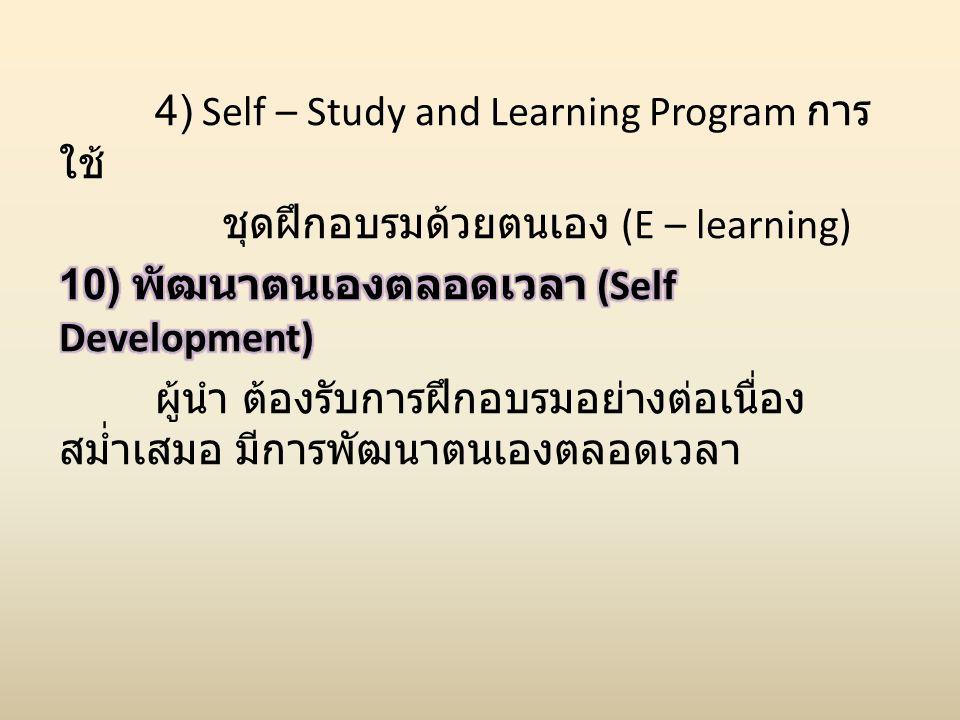 4) Self – Study and Learning Program การใช้ ชุดฝึกอบรมด้วยตนเอง (E – learning) 10) พัฒนาตนเองตลอดเวลา (Self Development) ผู้นำ ต้องรับการฝึกอบรมอย่างต่อเนื่อง สม่ำเสมอ มีการพัฒนาตนเองตลอดเวลา