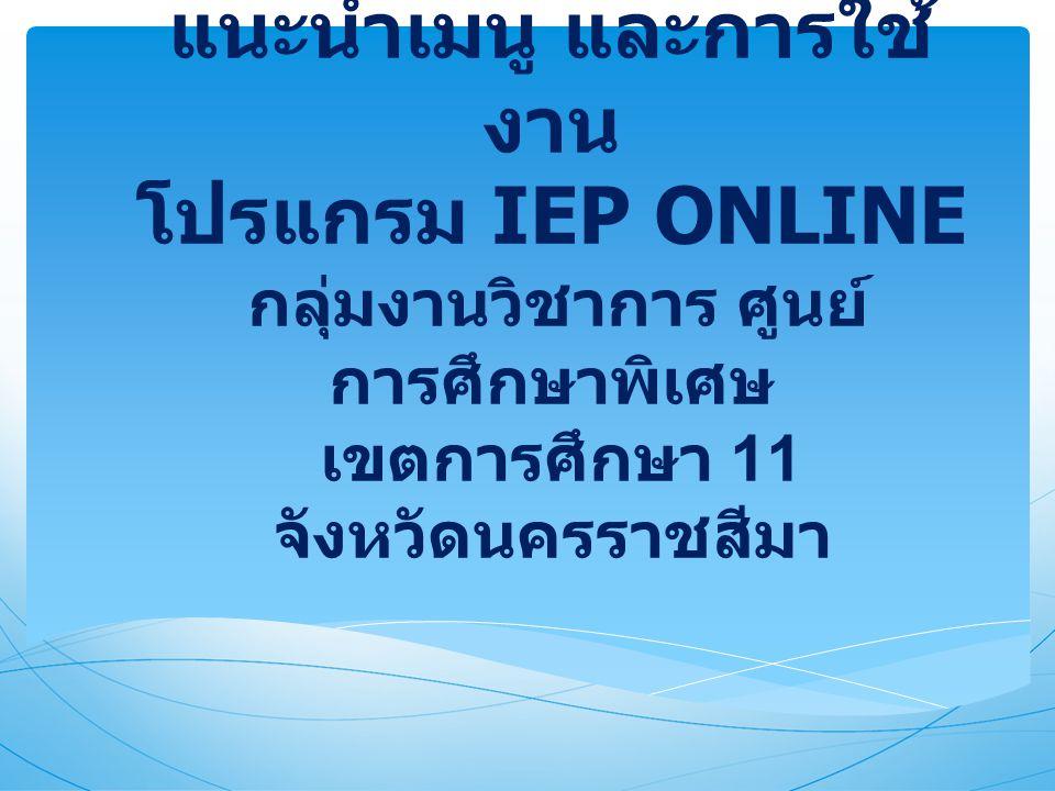 แนะนำเมนู และการใช้งาน โปรแกรม IEP ONLINE กลุ่มงานวิชาการ ศูนย์การศึกษาพิเศษ เขตการศึกษา 11 จังหวัดนครราชสีมา