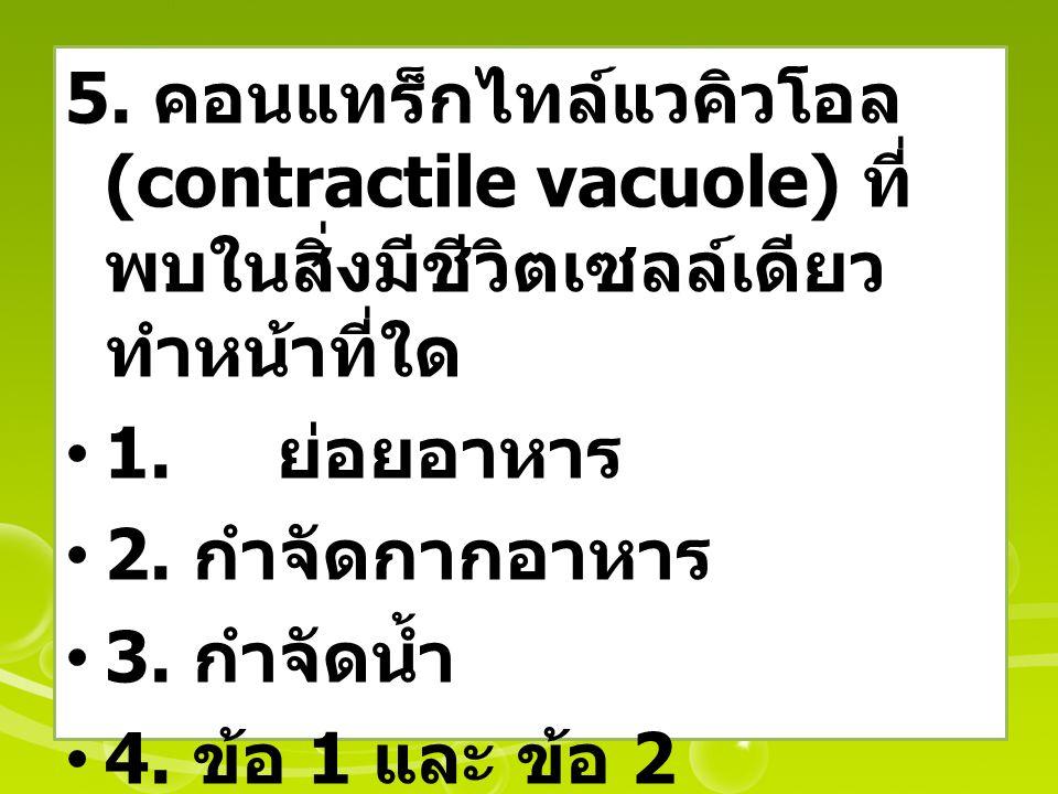 5. คอนแทร็กไทล์แวคิวโอล (contractile vacuole) ที่พบในสิ่งมีชีวิตเซลล์เดียว ทำหน้าที่ใด