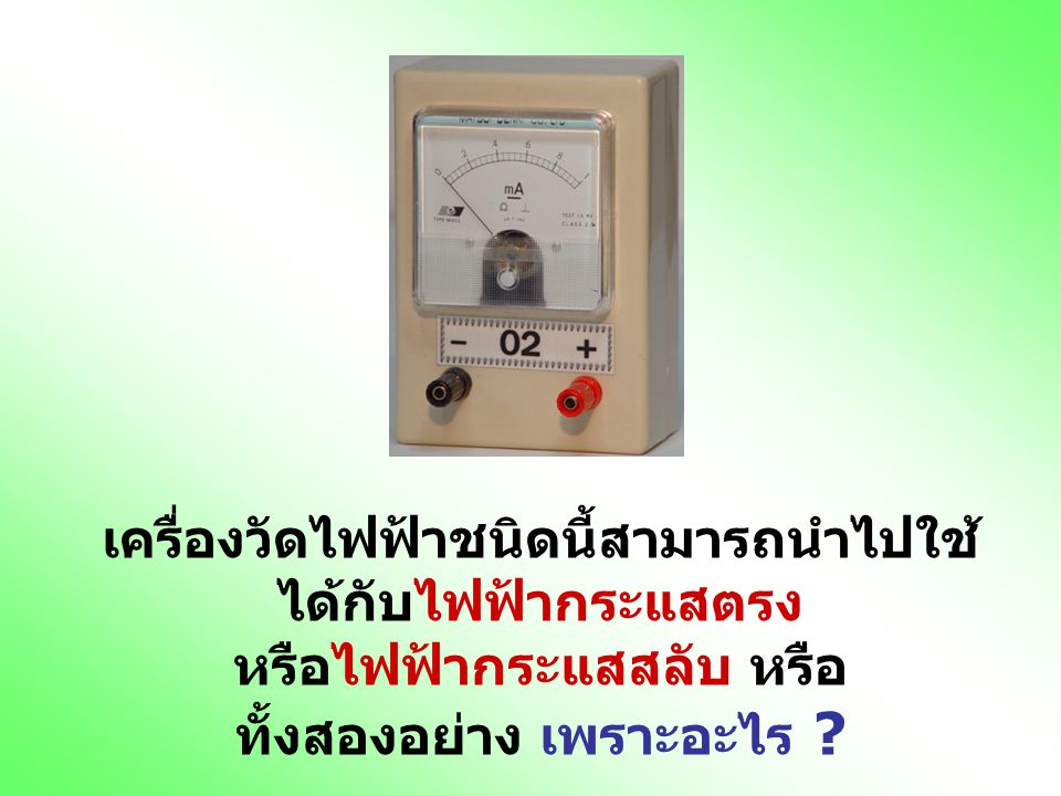 เครื่องวัดไฟฟ้าชนิดนี้สามารถนำไปใช้ได้กับไฟฟ้ากระแสตรง หรือไฟฟ้ากระแสสลับ หรือ ทั้งสองอย่าง เพราะอะไร