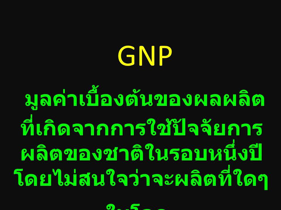 GNP มูลค่าเบื้องต้นของผลผลิตที่เกิดจากการใช้ปัจจัยการผลิตของชาติในรอบหนึ่งปี โดยไม่สนใจว่าจะผลิตที่ใดๆ ในโลก