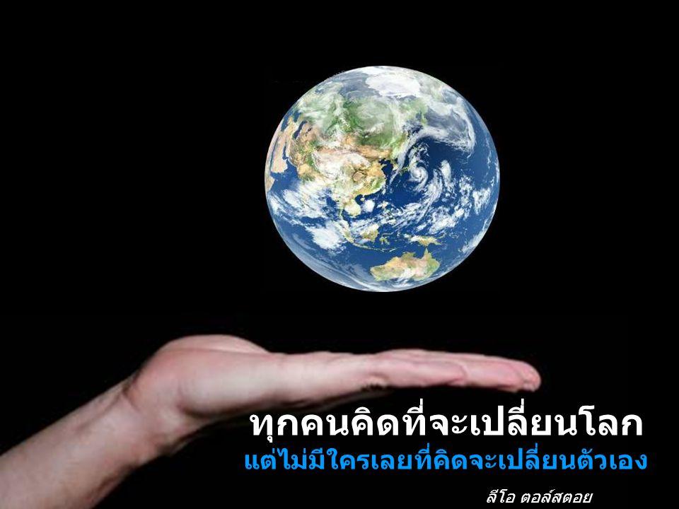 ทุกคนคิดที่จะเปลี่ยนโลก แต่ไม่มีใครเลยที่คิดจะเปลี่ยนตัวเอง