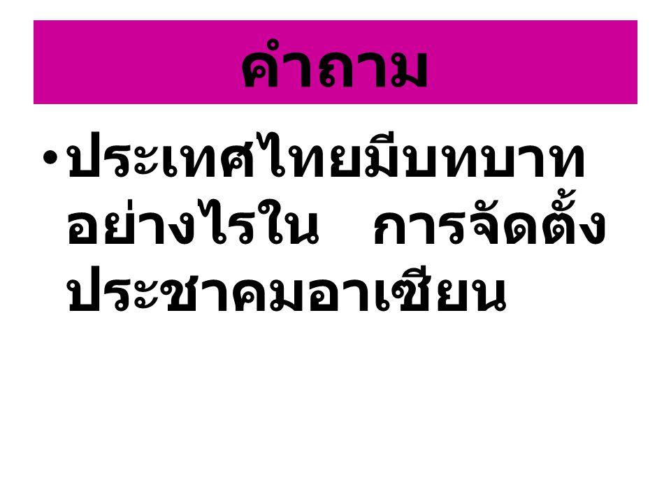 คำถาม ประเทศไทยมีบทบาทอย่างไรใน การจัดตั้งประชาคมอาเซียน