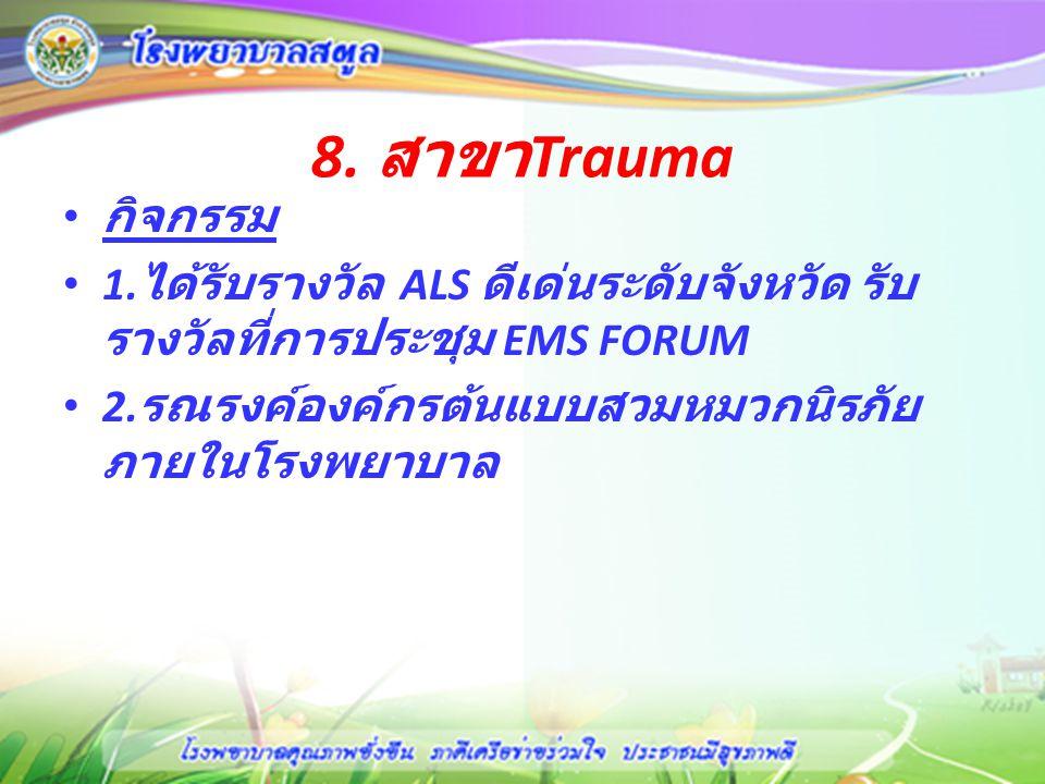 8. สาขาTrauma กิจกรรม. 1.ได้รับรางวัล ALS ดีเด่นระดับจังหวัด รับรางวัลที่การประชุม EMS FORUM.