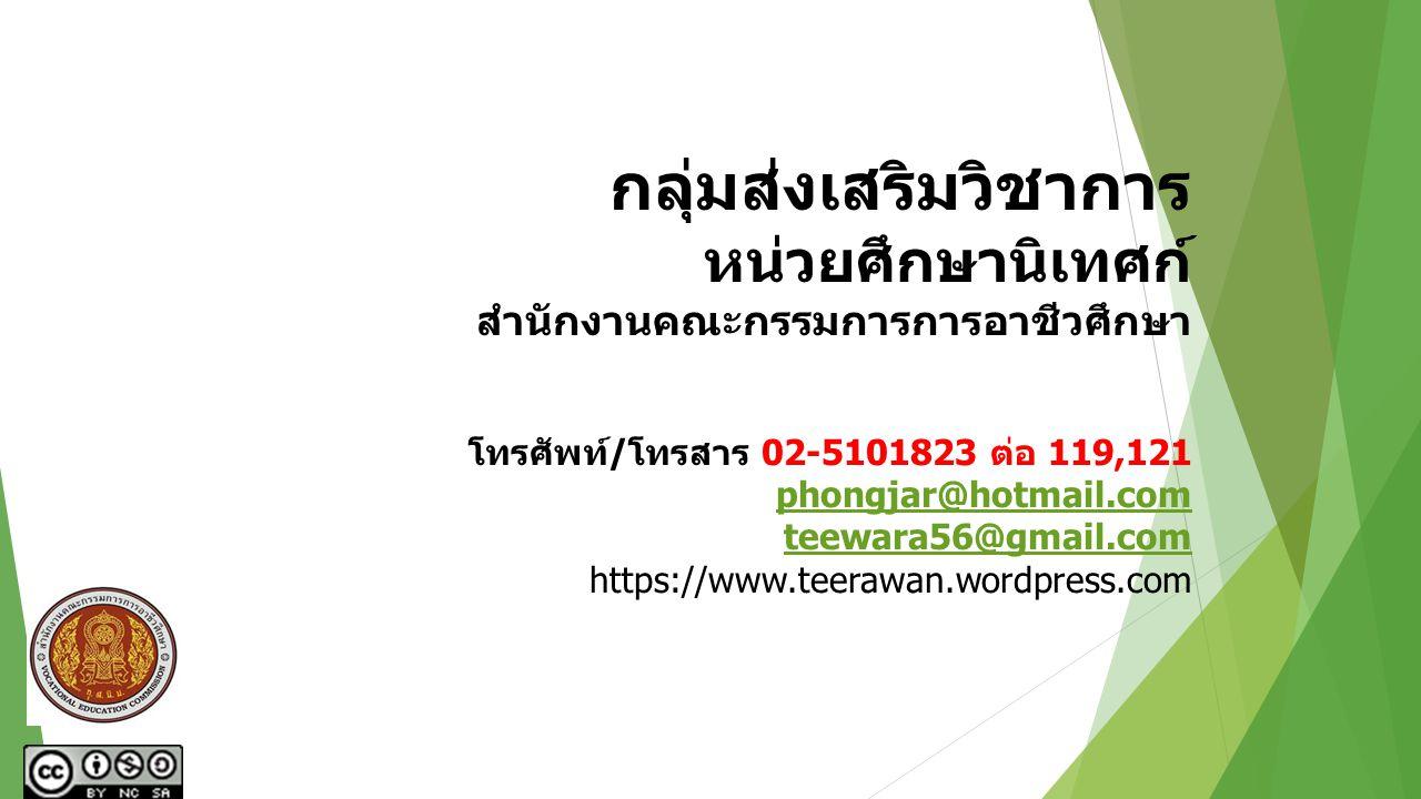 กลุ่มส่งเสริมวิชาการ หน่วยศึกษานิเทศก์ สำนักงานคณะกรรมการการอาชีวศึกษา โทรศัพท์/โทรสาร 02-5101823 ต่อ 119,121 phongjar@hotmail.com teewara56@gmail.com https://www.teerawan.wordpress.com