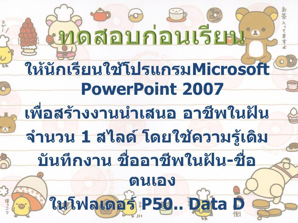 ทดสอบก่อนเรียน ให้นักเรียนใช้โปรแกรมMicrosoft PowerPoint 2007