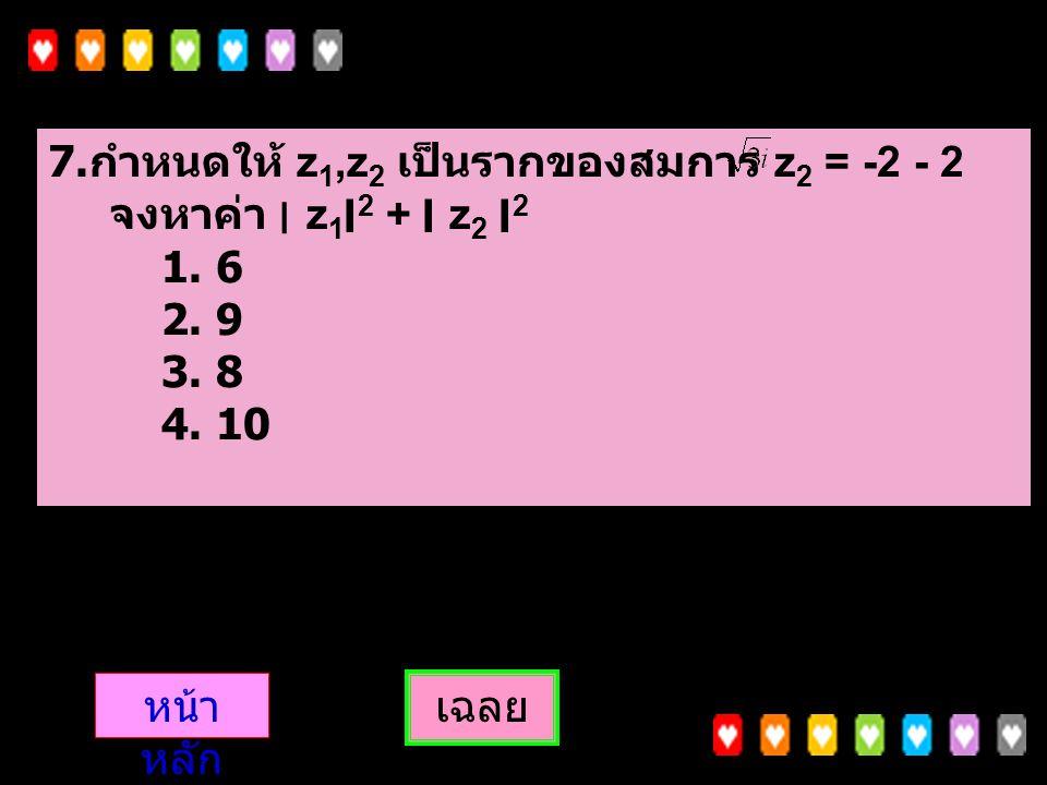 7.กำหนดให้ z1,z2 เป็นรากของสมการ z2 = -2 - 2 จงหาค่า ׀ z1׀2 + ׀ z2 ׀2