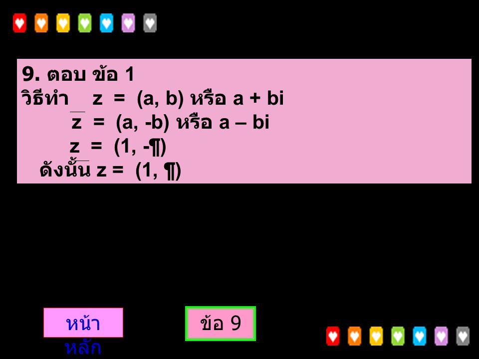 9. ตอบ ข้อ 1 วิธีทำ z = (a, b) หรือ a + bi. z = (a, -b) หรือ a – bi. z = (1, -¶) ดังนั้น z = (1, ¶)