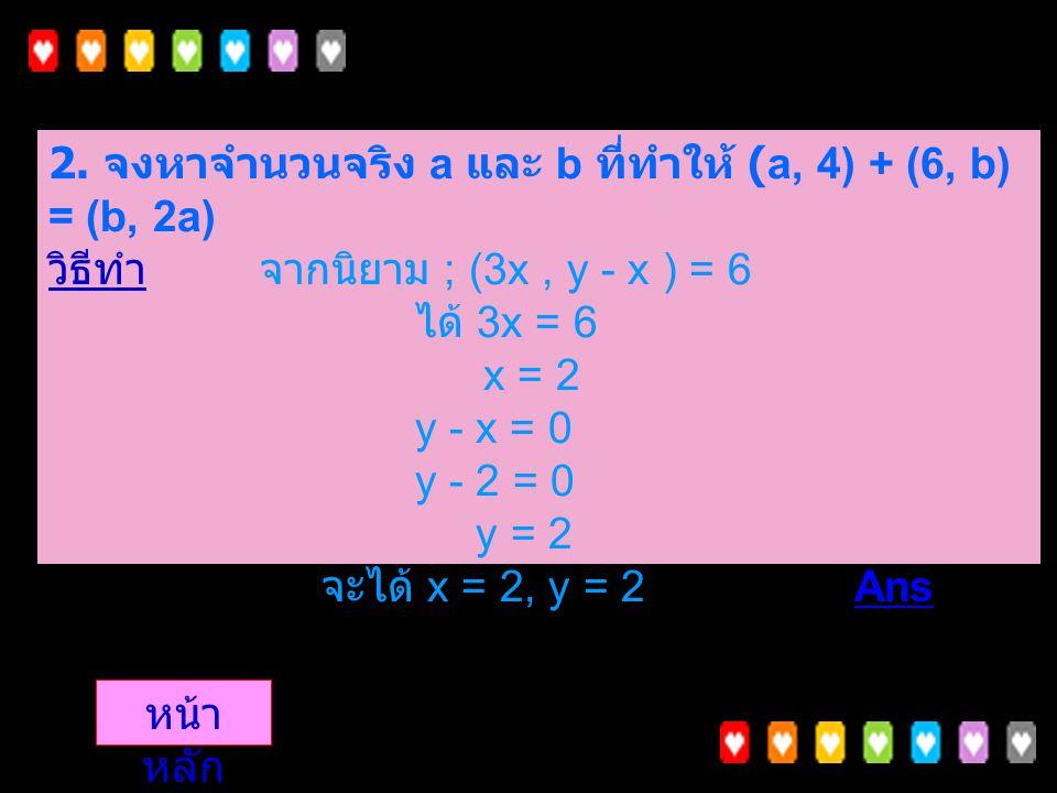 2. จงหาจำนวนจริง a และ b ที่ทำให้ (a, 4) + (6, b) = (b, 2a) วิธีทำ