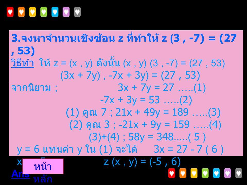 3. จงหาจำนวนเชิงซ้อน z ที่ทำให้ z (3 , -7) = (27 , 53) วิธีทำ