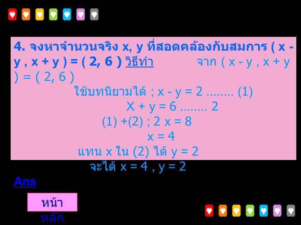 4. จงหาจำนวนจริง x, y ที่สอดคล้องกับสมการ ( x - y , x + y ) = ( 2, 6 ) วิธีทำ จาก ( x - y , x + y ) = ( 2, 6 ) ใช้บทนิยามได้ ; x - y = 2 ........ (1) X + y = 6 ........ 2 (1) +(2) ; 2 x = 8 x = 4 แทน x ใน (2) ได้ y = 2 จะได้ x = 4 , y = 2 Ans