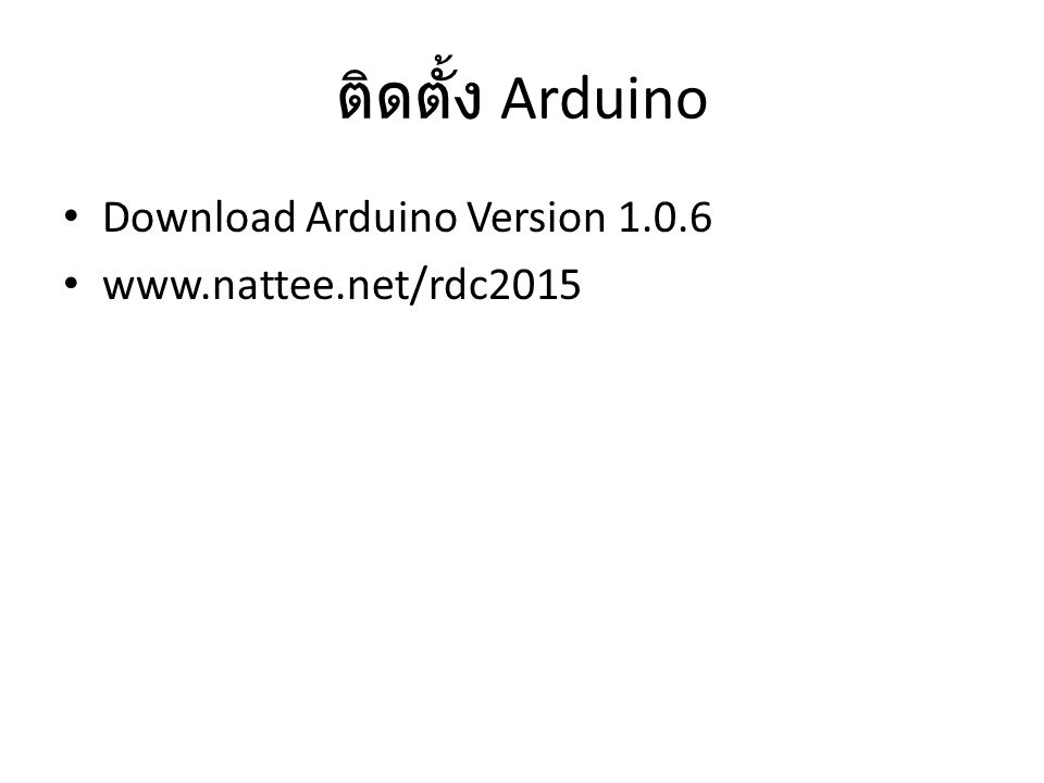 ติดตั้ง Arduino Download Arduino Version 1.0.6 www.nattee.net/rdc2015